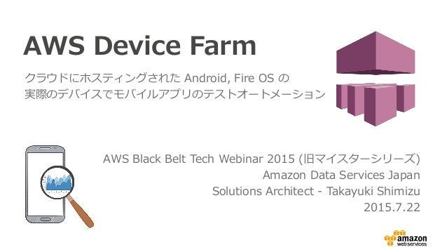 AWS Device Farm クラウドにホスティングされた Android, Fire OS の 実際のデバイスでモバイルアプリのテストオートメーション AWS Black Belt Tech Webinar 2015 (旧マイスターシリーズ...