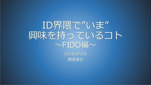 """ID界隈で""""いま"""" 興味を持っているコト ~FIDO編~ 2015/07/23 勝原達也"""