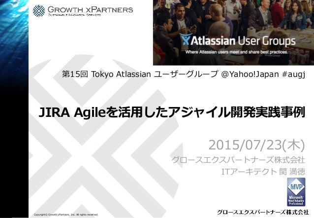 Copyright© Growth xPartners, Inc. All rights reserved. JIRA Agileを活用したアジャイル開発実践事例 2015/07/23(木) グロースエクスパートナーズ株式会社 ITアーキテクト...