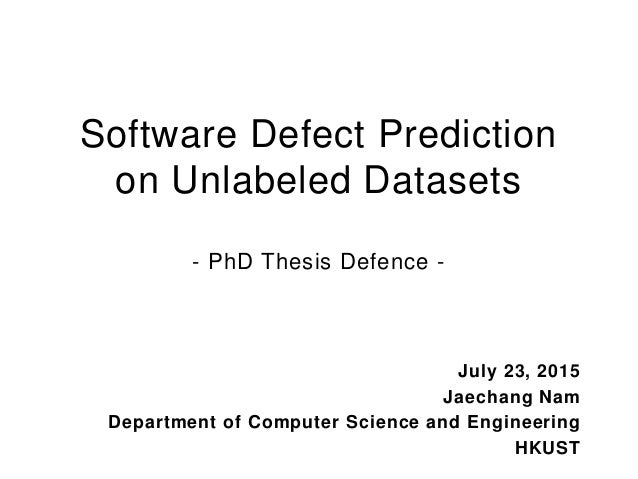 Software Defect Prediction on Unlabeled Datasets - PhD Thesis Defence - July 23, 2015 Jaechang Nam Department of Computer ...
