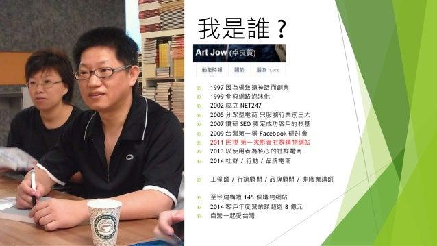 我是誰 ?  1997 因為楊致遠神話而創業  1999 參與網路泡沫化  2002 成立 NET247  2005 分眾型電商 只服務行業前三大  2007 鑽研 SEO 奠定成功客戶的根基  2009 台灣第一場 Faceboo...