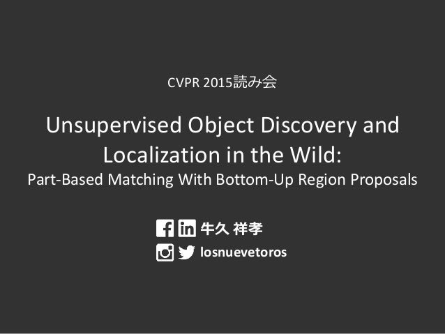 CVPR 2015読み会 Unsupervised Object Discovery and Localization in the Wild: Part-Based Matching With Bottom-Up Region Proposa...