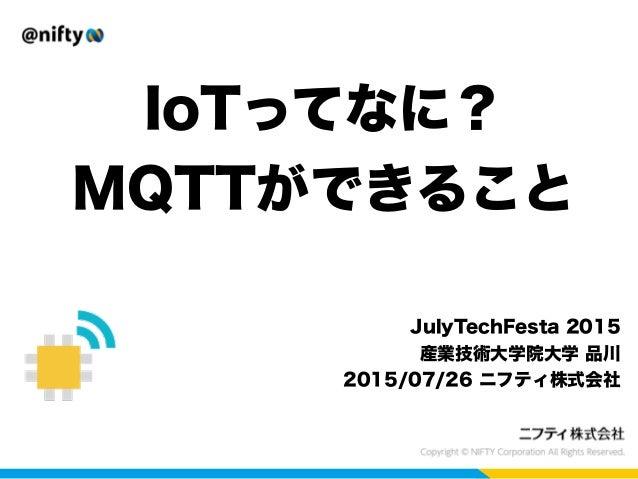 IoTってなに? MQTTができること JulyTechFesta 2015 産業技術大学院大学 品川 2015/07/26 ニフティ株式会社