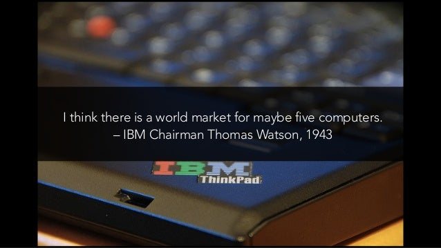There is no reason for any individual to have a computer in their home. –Ken Olson, President of Digital Equipment Corpora...