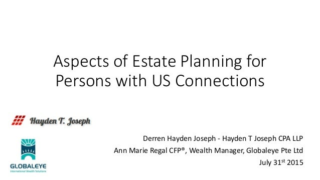 Aspects of Estate Planning for Persons with US Connections Derren Hayden Joseph - Hayden T Joseph CPA LLP Ann Marie Regal ...