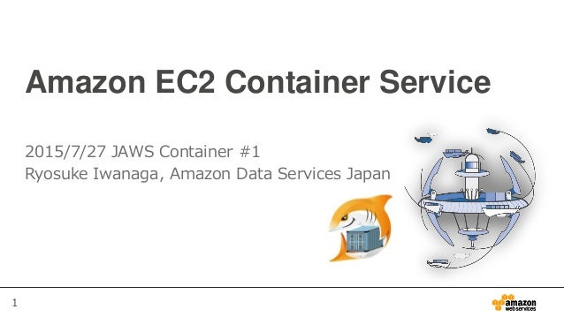 1 Amazon EC2 Container Service 2015/7/27 JAWS Container #1 Ryosuke Iwanaga, Amazon Data Services Japan