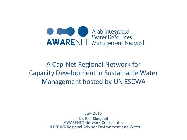 A Cap-Net Regional Network for Capacity Development in Sustainable Water Management hosted by UN ESCWA July 2015 Dr. Ralf ...