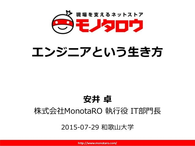 http://www.monotaro.com/ エンジニアという生き方 安井 卓 株式会社MonotaRO 執行役 IT部門長 2015-07-29 和歌山大学