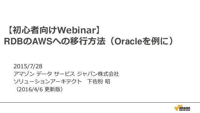 0 【初心者向けWebinar】 RDBのAWSへの移行方法(Oracleを例に) 2015/7/28 アマゾン データ サービス ジャパン株式会社 ソリューションアーキテクト 下佐粉 昭 (2016/4/6 更新版)