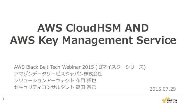 AWS CloudHSM AND AWS Key Management Service AWS Black Belt Tech Webinar 2015 (旧マイスターシリーズ) アマゾンデータサービスジャパン株式会社 ソリューションアーキテク...