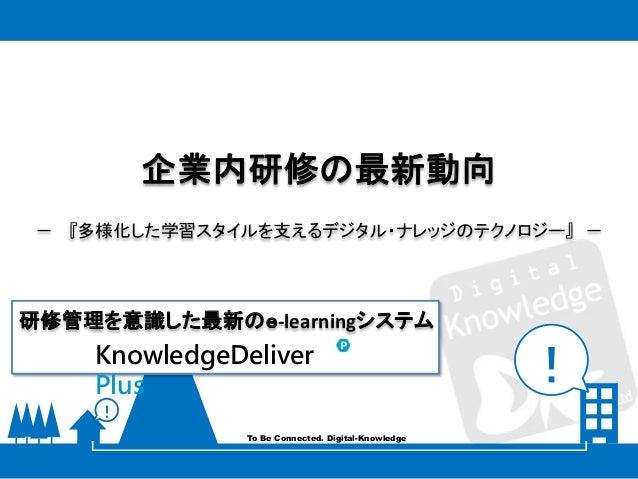 ! ! To Be Connected. Digital-Knowledge 企業内研修の最新動向 - 『多様化した学習スタイルを支えるデジタル・ナレッジのテクノロジー』 - KnowledgeDeliver Plus 研修管理を意識した最新の...