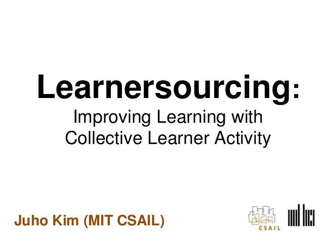 Juho Kim (MIT CSAIL) Learnersourcing: Improving Learning with Collective Learner Activity