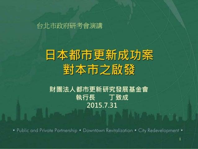 1 日本都市更新成功案 對本市之啟發 財團法人都市更新研究發展基金會 執行長 丁致成 2015.7.31 台北市政府研考會演講
