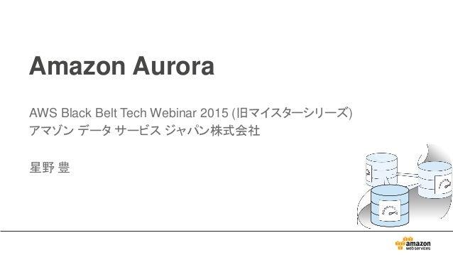 Amazon Aurora AWS Black Belt Tech Webinar 2015 (旧マイスターシリーズ) アマゾン データ サービス ジャパン株式会社 星野 豊