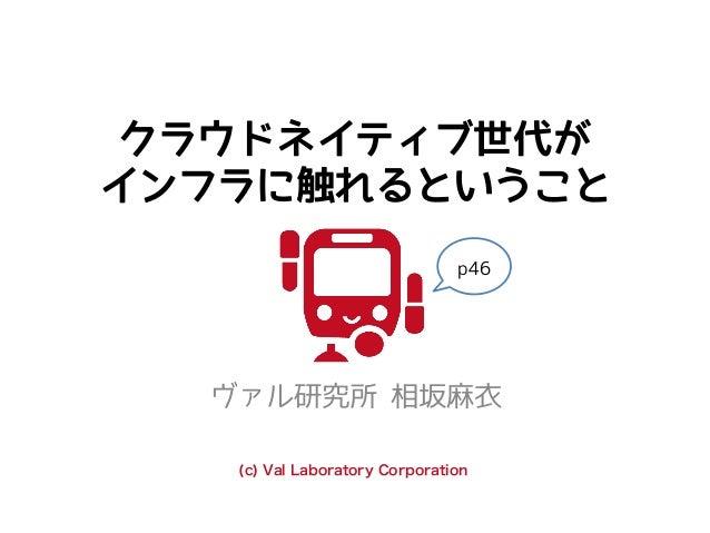 クラウドネイティブ世代が インフラに触れるということ ヴァル研究所 相坂麻衣 (c) Val Laboratory Corporation p46