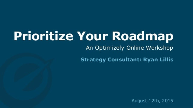 Prioritize Your Roadmap Strategy Consultant: Ryan Lillis August 12th, 2015 An Optimizely Online Workshop