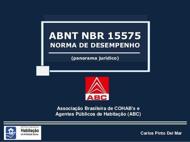 Carlos Pinto Del Mar (panorama jurídico) ABNT NBR 15575 NORMA DE DESEMPENHO Associação Brasileira de COHAB's e Agentes Púb...