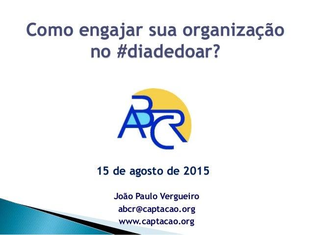 João Paulo Vergueiro abcr@captacao.org www.captacao.org Como engajar sua organização no #diadedoar? 15 de agosto de 2015