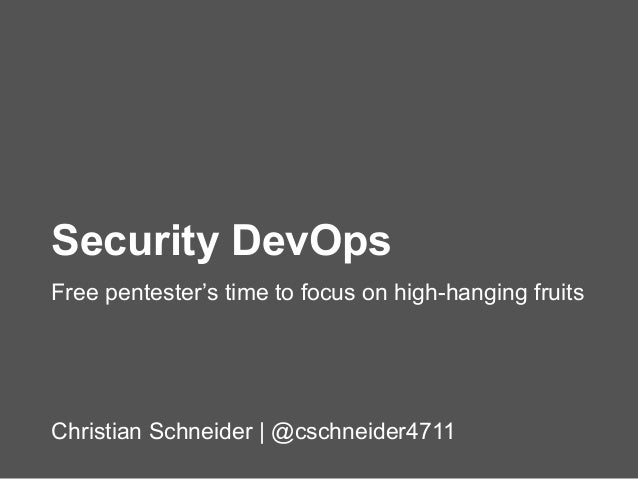 Christian Schneider | @cschneider4711 Security DevOps Free pentester's time to focus on high-hanging fruits