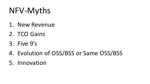 NFV-Myths 1. New Revenue 2. TCO Gains 3. Five 9's 4. Evolution of OSS/BSS or Same OSS/BSS 5. Innovation