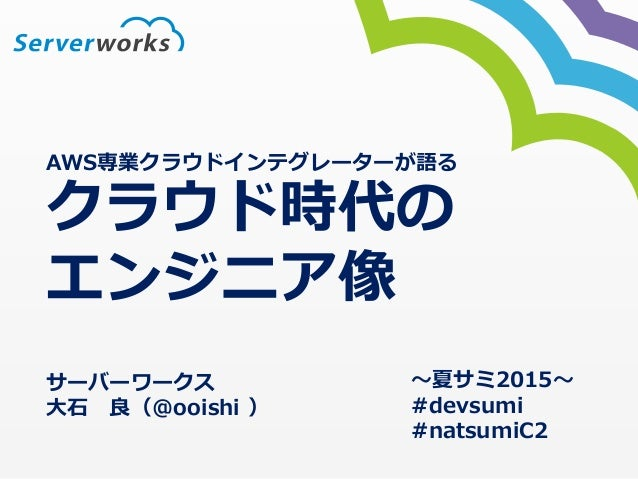 AWS専業クラウドインテグレーターが語る クラウド時代の エンジニア像 サーバーワークス ⼤大⽯石 良良(@ooishi ) 〜~夏サミ2015〜~  #devsumi  #natsumiC2