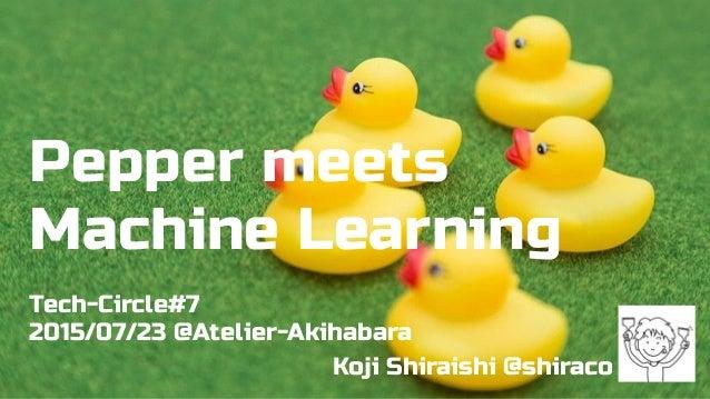 Pepper meets Machine Learning Tech-Circle#7 2015/07/23 @Atelier-Akihabara Koji Shiraishi @shiraco