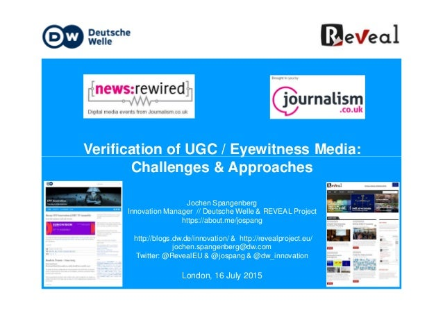 Verification of UGC / Eyewitness Media:Verification of UGC / Eyewitness Media: Challenges & Approaches Jochen Spangenberg ...