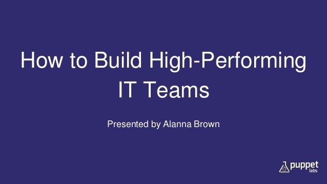 How to Build High-Performing IT Teams Presented by Alanna Brown