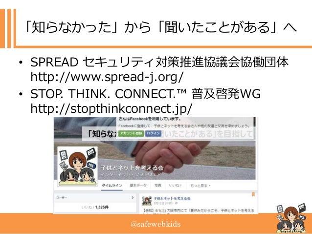 @safewebkids 「知らなかった」から「聞いたことがある」へ • SPREAD セキュリティ対策推進協議会協働団体 http://www.spread-j.org/ • STOP. THINK. CONNECT.™ 普及啓発WG htt...