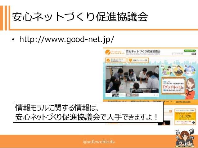 @safewebkids 安心ネットづくり促進協議会 • http://www.good-net.jp/ 情報モラルに関する情報は、 安心ネットづくり促進協議会で入手できますよ!