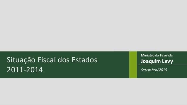 Ministro Joaquim Levy Ministro da Fazenda Joaquim LevySituação Fiscal dos Estados 2011-2014 Setembro/2015