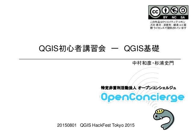 QGIS初心者講習会 ー QGIS基礎 2011.10.16 Sun 特定非営利活動法人 オープンコンシェルジュ 中村和彦・杉浦史門 20150801 QGIS HackFest Tokyo 2015 この作品はクリエイティブ・コモン ズの 表...