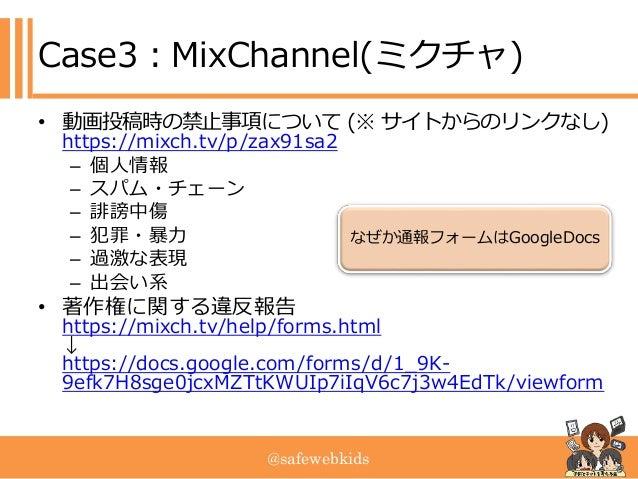@safewebkids Case3:MixChannel(ミクチャ) • 動画投稿時の禁止事項について (※ サイトからのリンクなし) https://mixch.tv/p/zax91sa2 – 個人情報 – スパム・チェーン – 誹謗中傷 ...