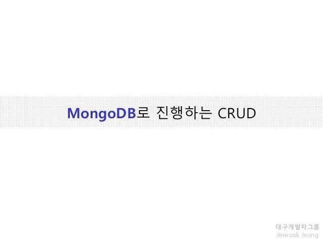 MongoDB로 진행하는 CRUD 대구개발자그룹 Jinwook Jeong