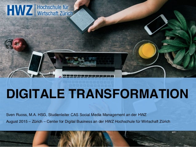DIGITALE TRANSFORMATION! Sven Ruoss, M.A. HSG, Studienleiter CAS Social Media Management an der HWZ ! August 2015 – Zürich...
