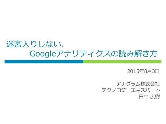 迷宮入りしない、 Googleアナリティクスの読み解き方 2015年8月3日 アナグラム株式会社 テクノロジーエキスパート 田中 広樹