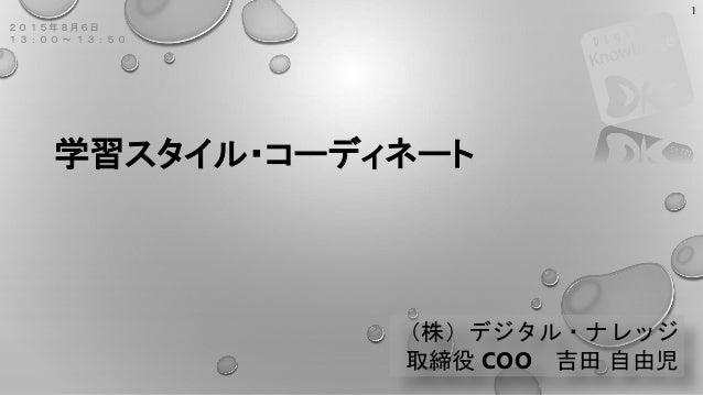 学習スタイル・コーディネート (株)デジタル・ナレッジ 取締役 COO 吉田 自由児 2015年8月6日 13:00 ~ 13:50 1