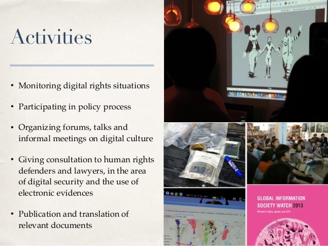 Activities • Monitoring digital rights situations • Participating in policy process • Organizing forums, talks and informa...