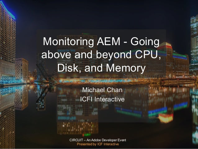 CIRCUIT – An Adobe Developer Event Presented by ICF Interactive Monitoring AEM - Going above and beyond CPU, Disk, and Mem...