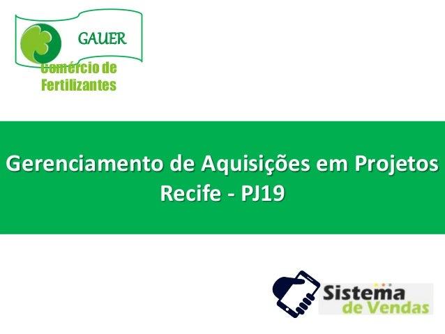GAUER Comércio de Fertilizantes Gerenciamento de Aquisições em Projetos Recife - PJ19