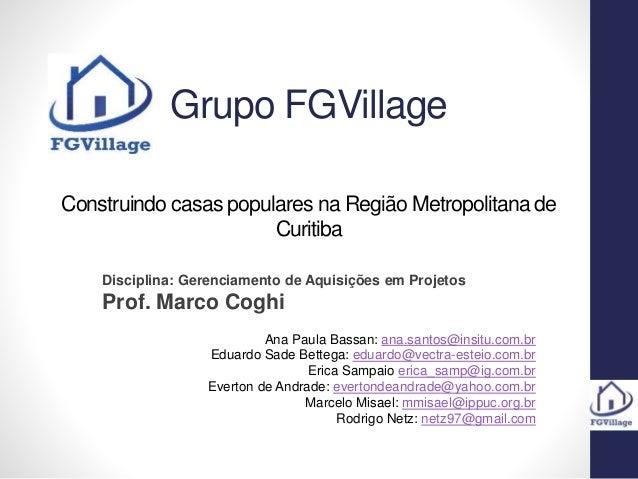 Grupo FGVillage Construindo casas populares na Região Metropolitana de Curitiba Disciplina: Gerenciamento de Aquisições em...