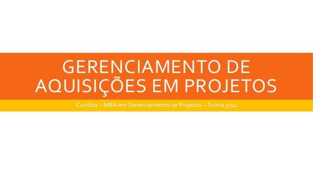 GERENCIAMENTO DE AQUISIÇÕES EM PROJETOS Curitiba – MBA em Gerenciamento de Projetos –Turma 5/14