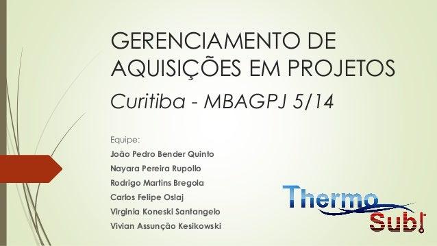 GERENCIAMENTO DE AQUISIÇÕES EM PROJETOS Curitiba - MBAGPJ 5/14 Equipe: João Pedro Bender Quinto Nayara Pereira Rupollo Rod...
