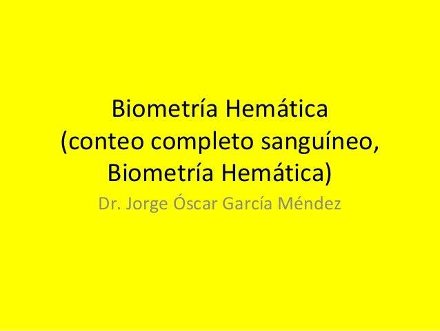 Biometría Hemática (conteo completo sanguíneo, Biometría Hemática) Dr. Jorge Óscar García Méndez