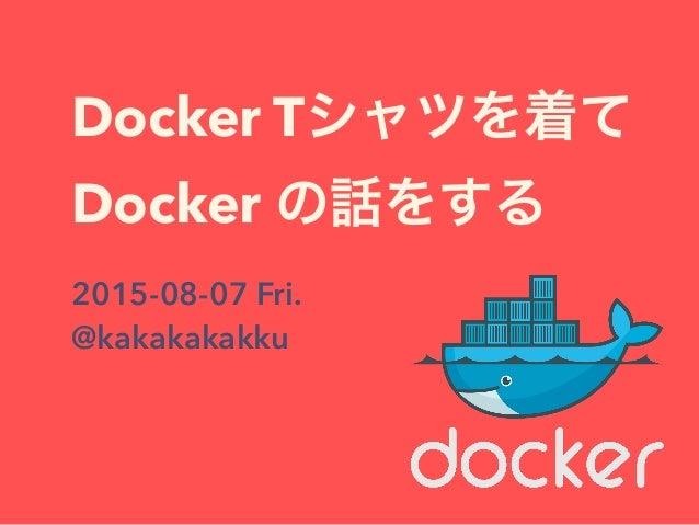 Docker Tシャツを着て Docker の話をする 2015-08-07 Fri. @kakakakakku