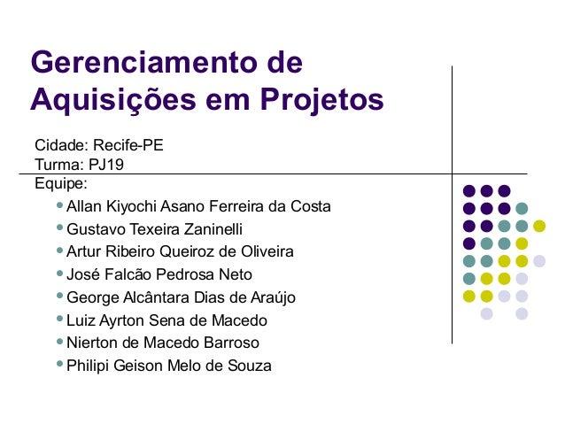 Gerenciamento de Aquisições em Projetos Cidade: Recife-PE Turma: PJ19 Equipe: Allan Kiyochi Asano Ferreira da Costa Gust...