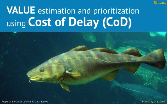 VALUE estimation and prioritization using Cost of Delay (CoD) Prepared by Carlos Letelier & César Idrovo ScrumDay Chile 20...