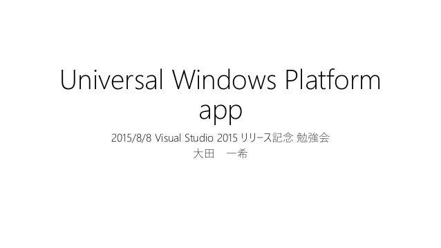 Universal Windows Platform app 2015/8/8 Visual Studio 2015 リリース記念 勉強会 大田 一希