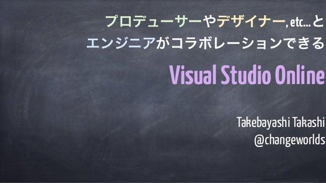 Takebayashi Takashi @changeworlds プロデューサーやデザイナー,etc…と エンジニアがコラボレーションできる VisualStudioOnline