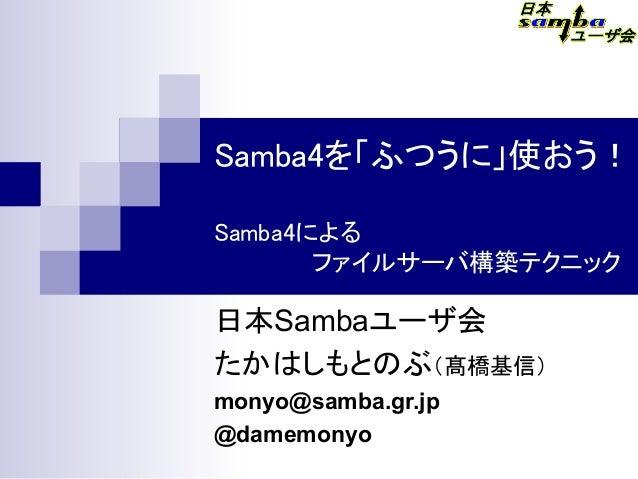Samba4を「ふつうに」使おう! Samba4による       ファイルサーバ構築テクニック 日本Sambaユーザ会 たかはしもとのぶ(髙橋基信)  monyo@samba.gr.jp @damemonyo